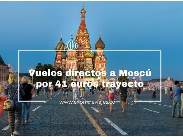 VUELOS A MOSCÚ POR 41EUROS TRAYECTO (EN VERANO POR 81EUROS TRAYECTO)