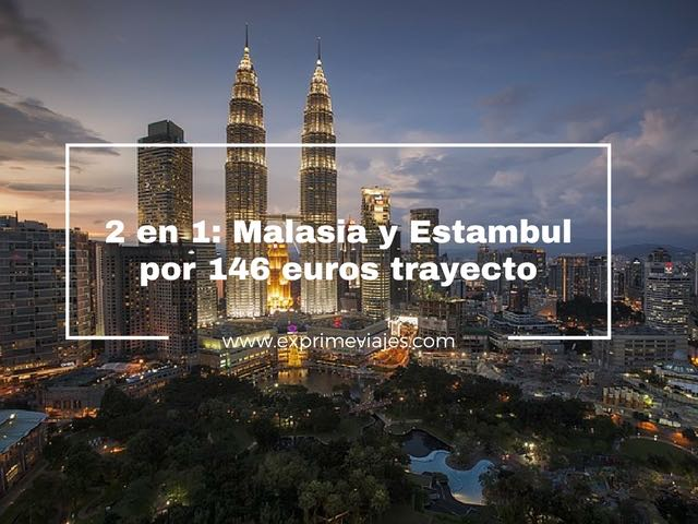 2 EN 1: MALASIA Y ESTAMBUL POR 146EUROS TRAYECTO