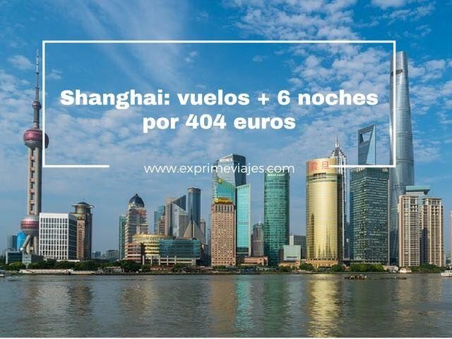SHANGHAI: VUELOS + 6 NOCHES POR 404EUROS