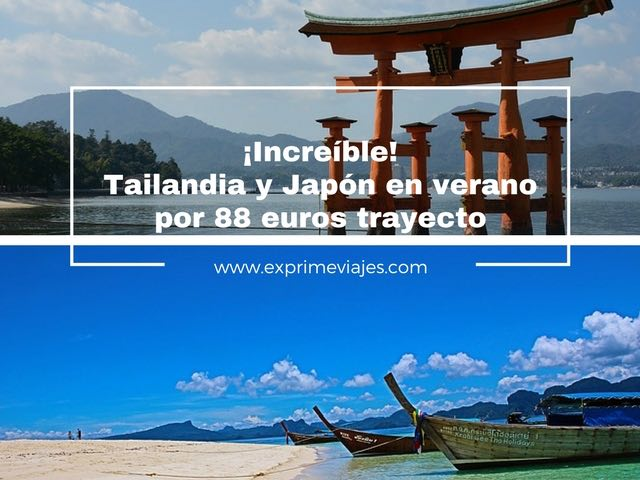 ¡INCREÍBLE! VUELOS EN VERANO A TAILANDIA Y JAPÓN POR 88EUROS TRAYECTO