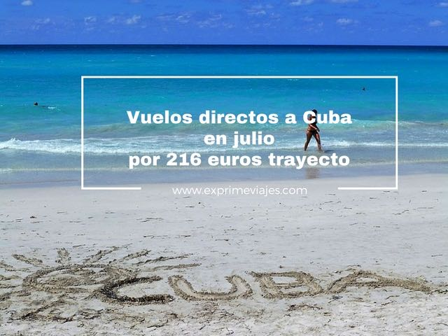 VUELOS DIRECTOS A CUBA EN JULIO POR 216EUROS TRAYECTO