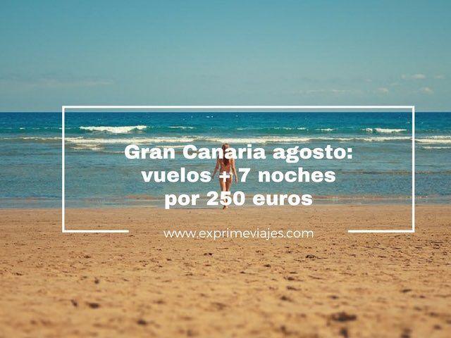 GRAN CANARIA AGOSTO: VUELOS + 7 NOCHES POR 250EUROS