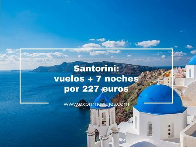 SANTORINI: VUELOS + 7 NOCHES POR 227EUROS