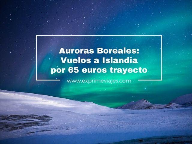 AURORAS BOREALES: VUELOS A ISLANDIA POR 65EUROS TRAYECTO