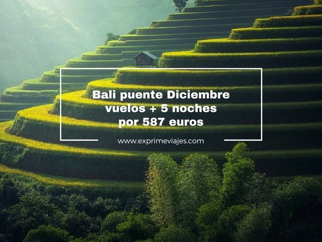 BALI PUENTE DICIEMBRE: VUELOS + 5 NOCHES POR 587EUROS