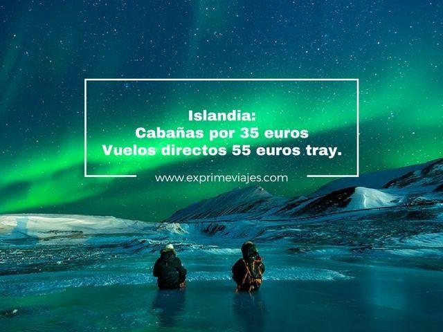 ISLANDIA: CABAÑAS POR 35EUROS, VUELOS DIRECTOS POR 55EUROS TRAYECTO