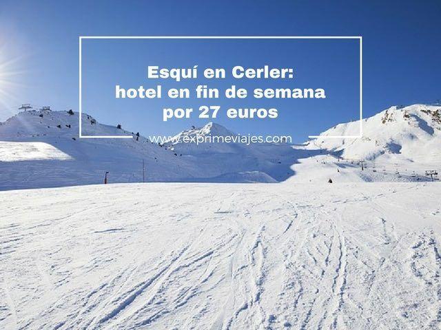 ESQUI EN CERLER: HOTEL EN FIN DE SEMANA POR 27EUROS