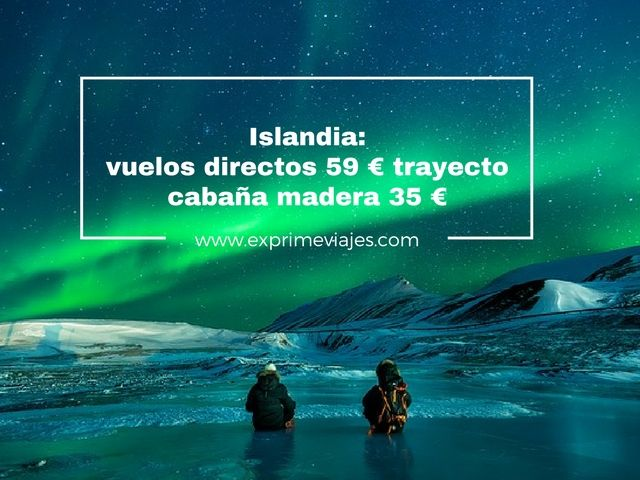 ISLANDIA: VUELOS DIRECTOS POR 59EUROS TRAYECTO, CABAÑAS POR 35EUROS