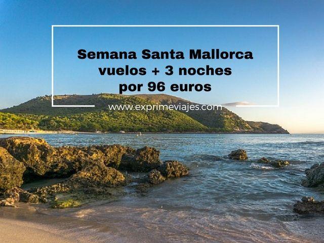 SEMANA SANTA MALLORCA: VUELOS + 3 NOCHES POR 96EUROS