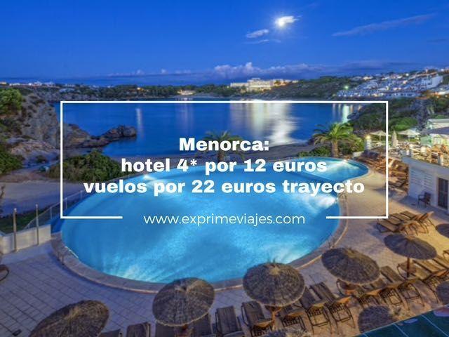 MENORCA: HOTEL 4* POR 12EUROS Y VUELOS POR 22EUROS TRAYECTO