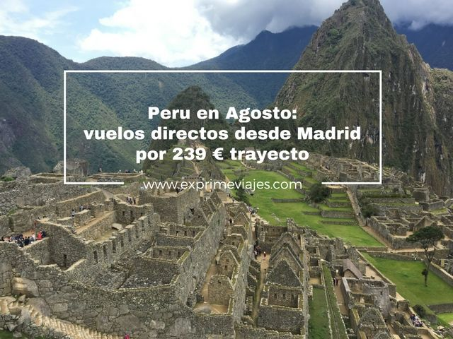 PERU EN AGOSTO: VUELOS DIRECTOS POR 236EUROS TRAYECTO