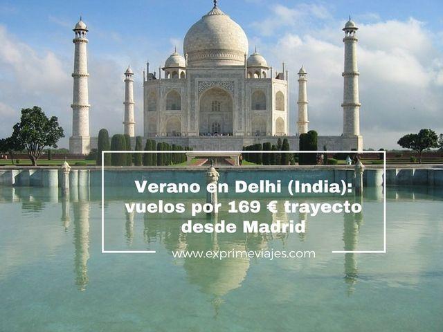 VUELOS EN VERANO A DELHI (INDIA) POR 169EUROS TRAYECTO DESDE MADRID