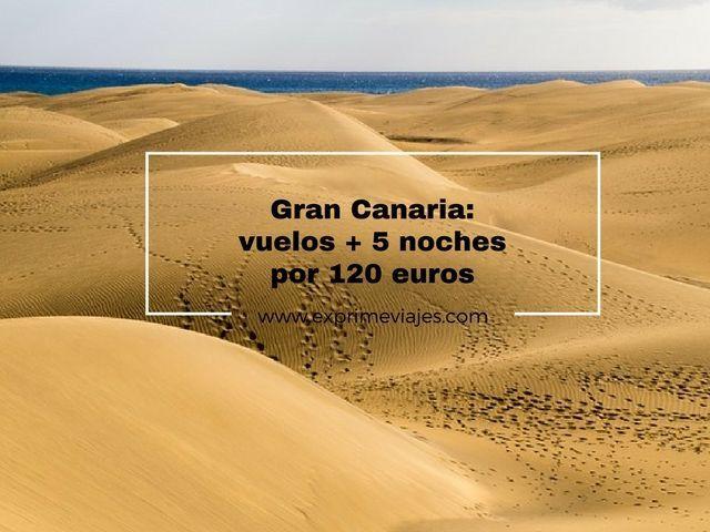 GRAN CANARIA: VUELOS + 5 NOCHES POR 120EUROS