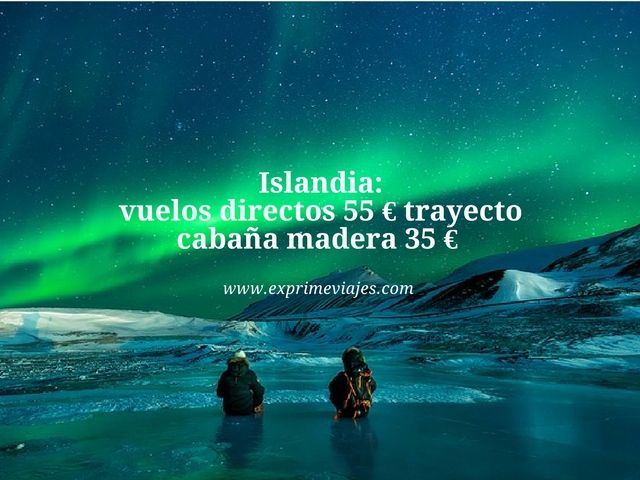 ISLANDIA: VUELOS DIRECTOS 55EUROS TRAYECTO, CABAÑA MADERA 35EUROS