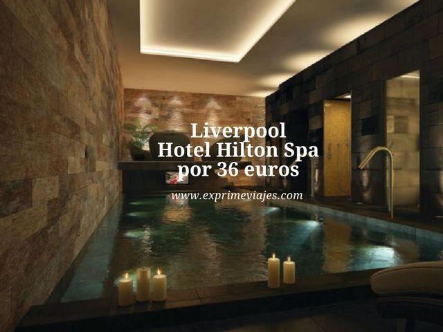 HOTEL HILTON SPA EN LIVERPOOL POR 36EUROS