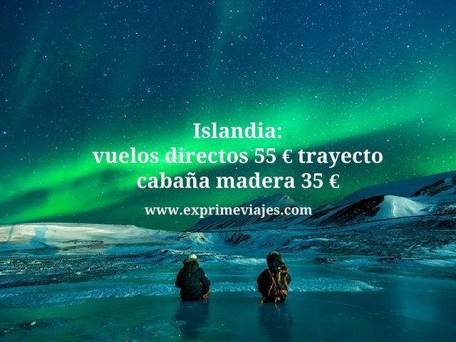 ISLANDIA: VUELOS DIRECTOS POR 55EUROS TRAYECTO, CABAÑA POR 35EUROS