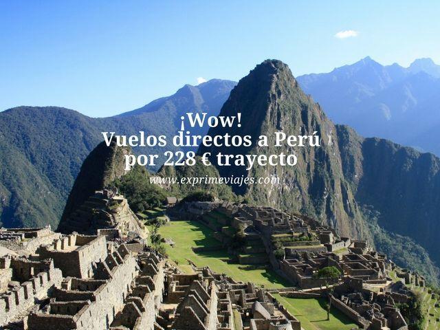 ¡WOW! VUELOS DIRECTOS A PERU POR 229EUROS TRAYECTO