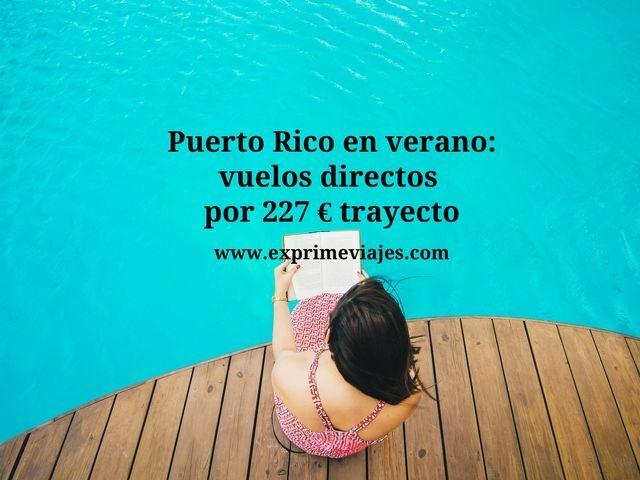 PUERTO RICO EN VERANO: VUELOS DIRECTOS POR 227EUROS TRAYECTO