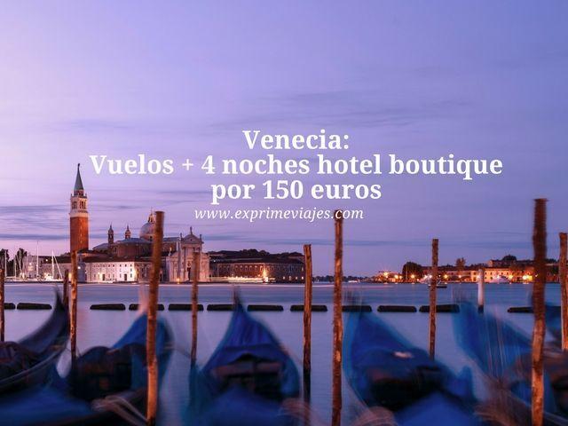 VENECIA: VUELOS + 4 NOCHES HOTEL BOUTIQUE POR 150EUROS