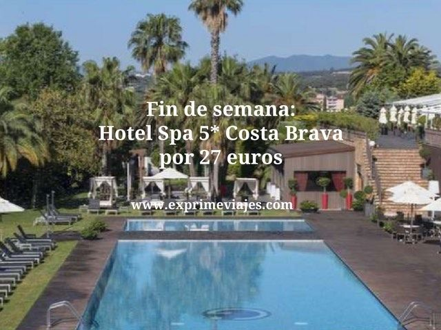 FIN DE SEMANA LUJO: HOTEL SPA 5* COSTA BRAVA POR 27EUROS