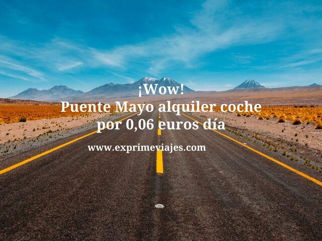 ¡WOW! PUENTE MAYO ALQUILER COCHE POR 0,06EUROS DIA