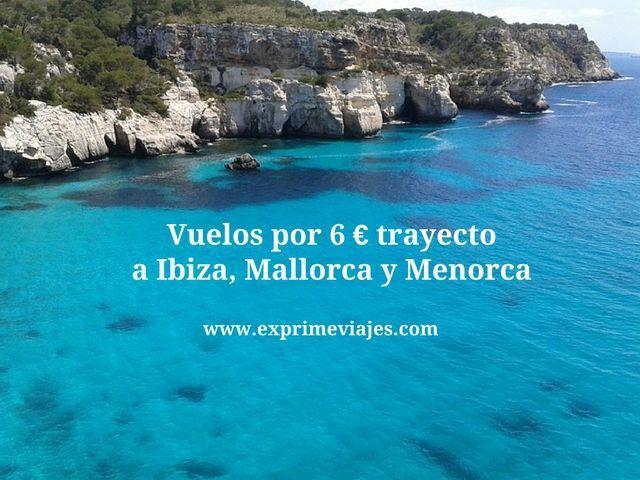 VUELOS POR 6EUROS TRAYECTO A IBIZA, MALLORCA Y MENORCA