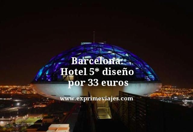 ¡CHOLLAZO! BARCELONA: HOTEL 5* DISEÑO POR 33EUROS