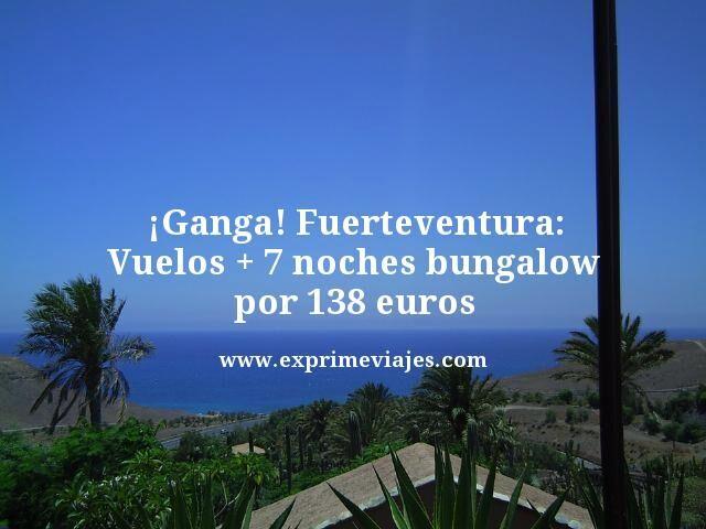 ¡GANGA! FUERTEVENTURA: VUELOS + 7 NOCHES BUNGALOW POR 138EUROS