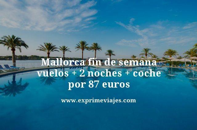MALLORCA FIN DE SEMANA: VUELOS + 2 NOCHES + COCHE POR 87EUROS