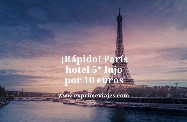 ¡RÁPIDO! PARIS: HOTEL 5* LUJO POR 10EUROS