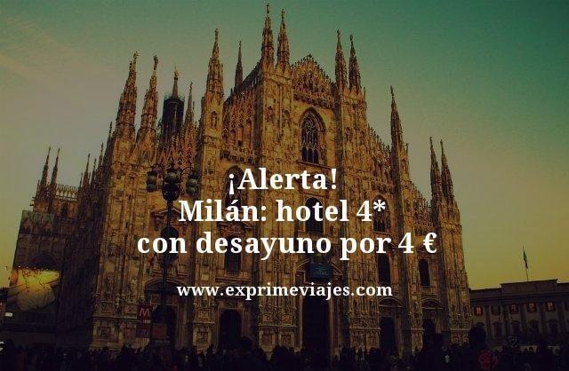 ¡DE LOCOS! MILAN: HOTEL 4* CON DESAYUNO POR 4EUROS