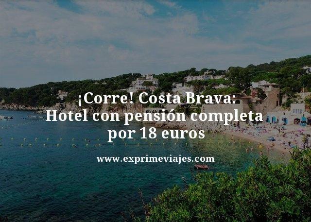 ¡CORRE! HOTEL COSTA BRAVA PENSIÓN COMPLETA POR 18EUROS
