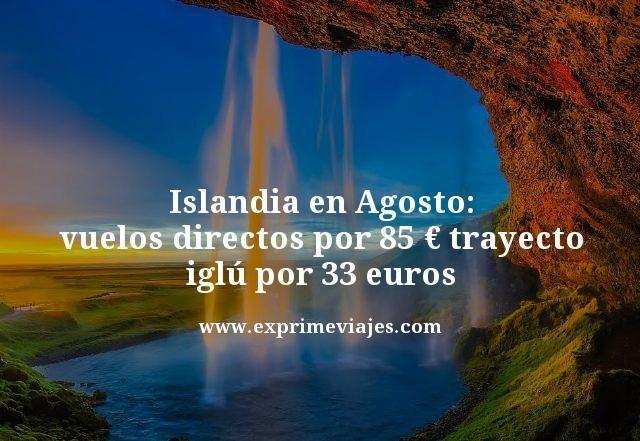 ISLANDIA AGOSTO: VUELOS DIRECTOS POR 85EUROS TRAYECTO, IGLÚ POR 33EUROS