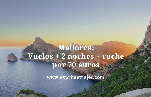 MALLORCA: VUELOS + 2 NOCHES + COCHE POR 70EUROS