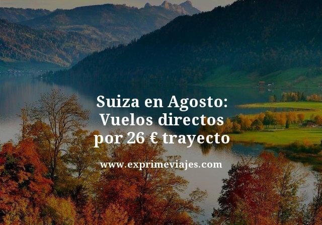 ¡Suiza en Agosto! Vuelos directos por 26€ trayecto