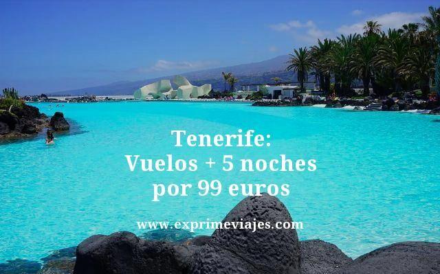 ¡CHOLLAZO! TENERIFE: VUELOS + 5 NOCHES POR 99EUROS