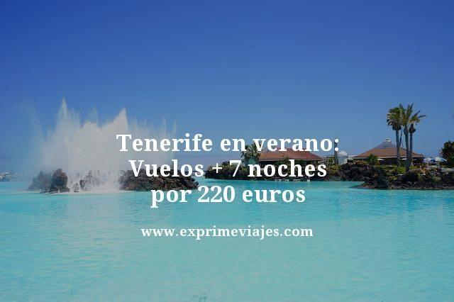TENERIFE EN VERANO: VUELOS + 7 NOCHES POR 220EUROS