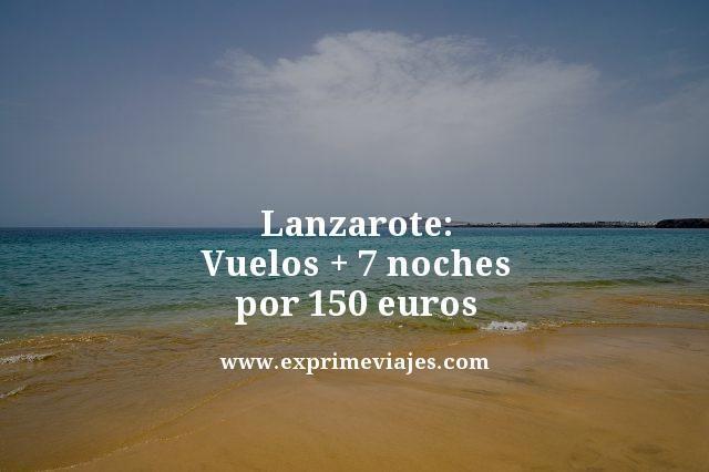 LANZAROTE: VUELOS + 7 NOCHES POR 150EUROS