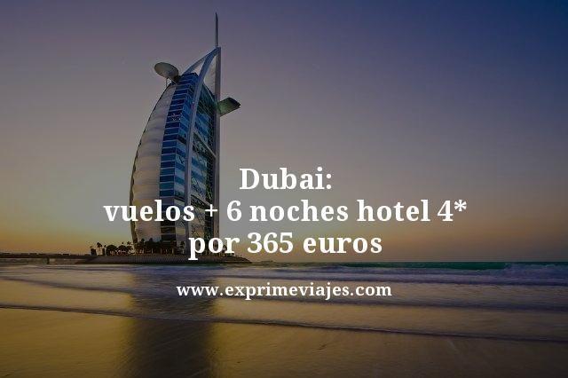 DUBAI: VUELOS + 6 NOCHES HOTEL 4* POR 365EUROS