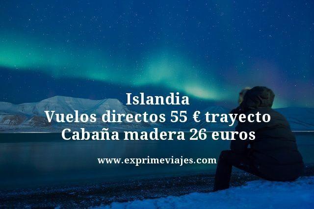 ISLANDIA: VUELOS DIRECTOS 55EUROS TRAYECTO, CABAÑA MADERA 26EUROS