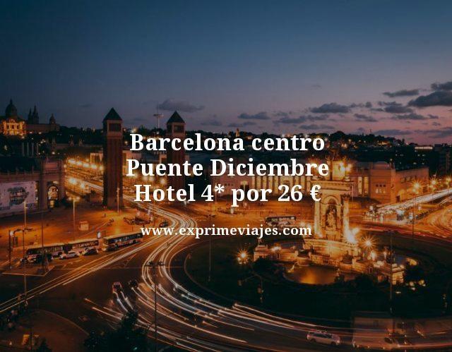 BARCELONA CENTRO PUENTE DICIEMBRE: HOTEL 4* POR 26EUROS