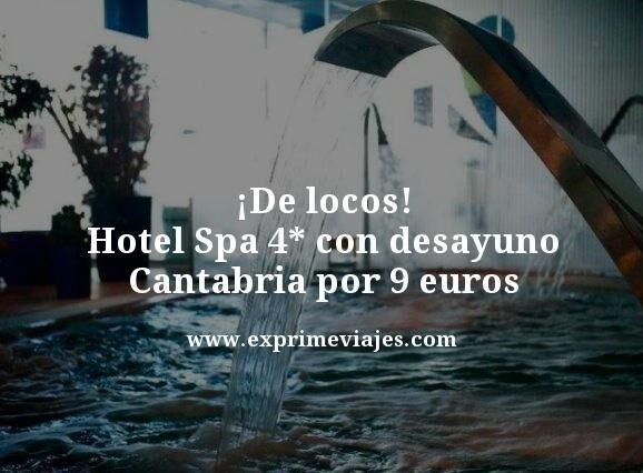¡DE LOCOS! HOTEL SPA 4* CON DESAYUNO CANTABRIA POR 9EUROS