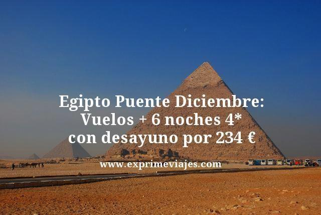 EGIPTO PUENTE DICIEMBRE: VUELOS + 6 NOCHES 4* CON DESAYUNO POR 234EUROS