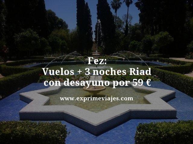 FEZ: VUELOS + 3 NOCHES RIAD CON DESAYUNO POR 59EUROS