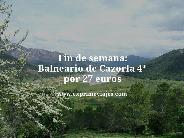 FIN DE SEMANA: BALNEARIO DE CAZORLA 4* POR 27EUROS