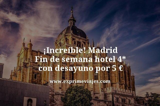 ¡INCREÍBLE! MADRID FIN DE SEMANA: HOTEL 4* CON DESAYUNO POR 5EUROS
