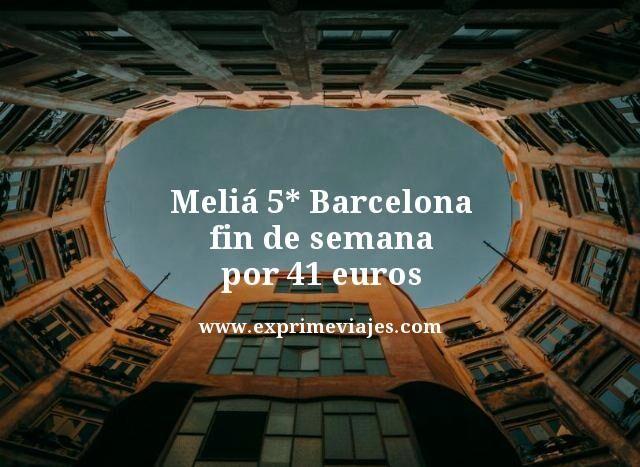 MELIÁ 5* BARCELONA FIN DE SEMANA POR 41EUROS