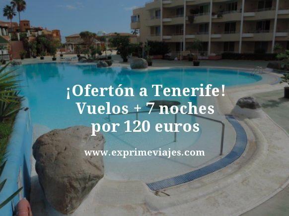 ¡OFERTÓN! TENERIFE: VUELOS + 7 NOCHES POR 120EUROS