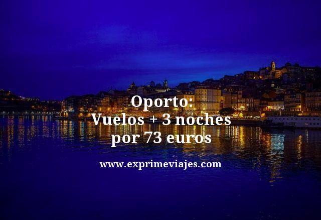 OPORTO: VUELOS + 3 NOCHES POR 73EUROS