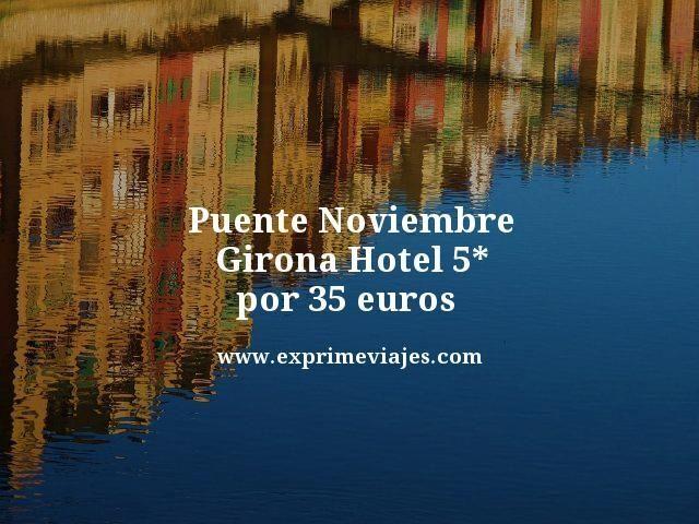 PUENTE NOVIEMBRE GIRONA: HOTEL 5* POR 35EUROS